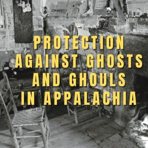 Protection Against Ghosts and Ghouls in Appalachian Folk Magic